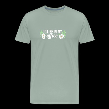 I'll Be In My Office | Cute Gardening Flowers - Men's Premium T-Shirt