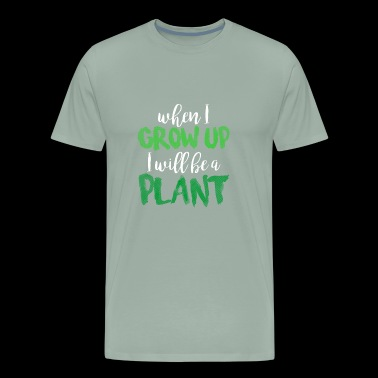 WHEN I GROW UP I WILL BE A PLANT - Men's Premium T-Shirt
