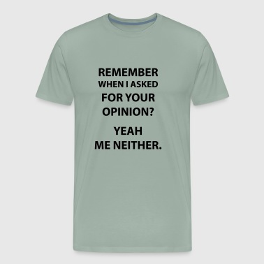 Sarcasm Remember When I Asked For Your Opinion - Men's Premium T-Shirt
