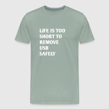 LIFE IS TOO SHORT TO REMOVE USB SAFELY - Men's Premium T-Shirt