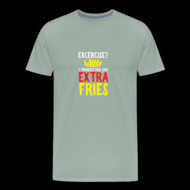 excercise ? etra fries - gift idea - Men's Premium T-Shirt