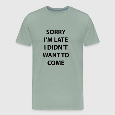Sorry I'm Late I Didn't Want To Come | Sarcastic - Men's Premium T-Shirt