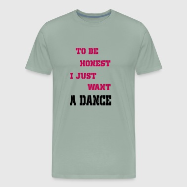 to be honest i just want a dance - Men's Premium T-Shirt