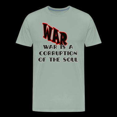 War Is A Corruption Of The Soul Shirts - Men's Premium T-Shirt