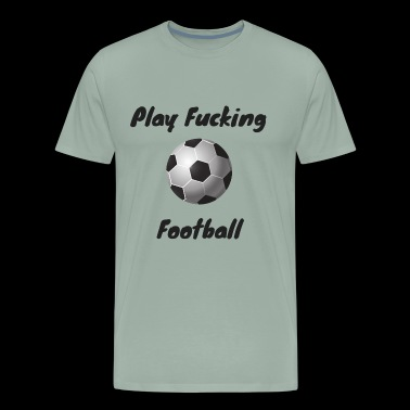play fucking football - Men's Premium T-Shirt