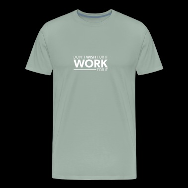 Dont Wish For It Work For It - Men's Premium T-Shirt