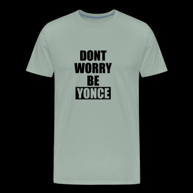 New Design Dont Worry Be Yonce Best Seller - Men's Premium T-Shirt