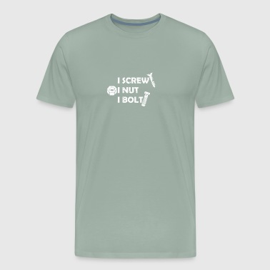 I Screw I Nut I Bolt funny tshirt - Men's Premium T-Shirt