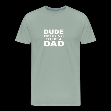 Dude I m Going To Be A Dad funny tshirt - Men's Premium T-Shirt