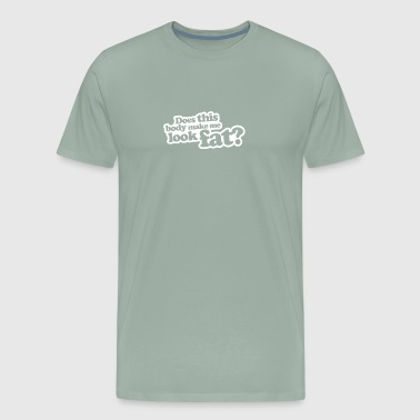 Does This Body Make Me Look Fat - Men's Premium T-Shirt
