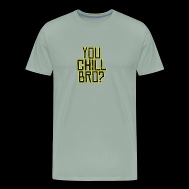YOU CHILL BRO? - Men's Premium T-Shirt