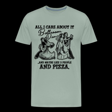 All I Care About It Ballroom Dance Shirt - Men's Premium T-Shirt
