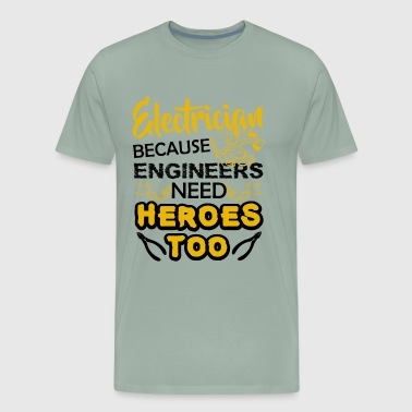 Electrician Because Engineers Need Heroes Shirt - Men's Premium T-Shirt