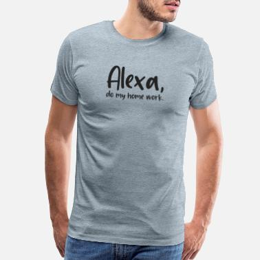 Alexa Alexa do my Homework, Funny Sarcastic Quote - Men's Premium T-Shirt