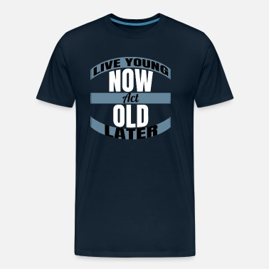 Young Live young now Act old later - Men's Premium T-Shirt