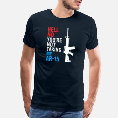 Take Off Hell Yes We're Going To Take Your AR 15 - Men's Premium T-Shirt