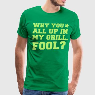 Beware Of The Manager WHY TOU ALL UP IN MY GRILL FOOL? in college  - Men's Premium T-Shirt