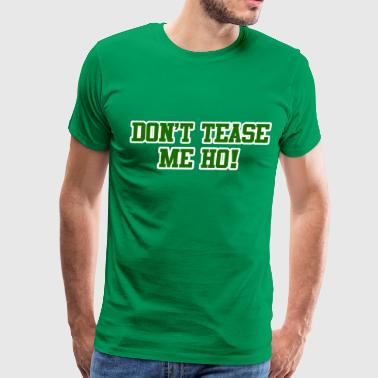 Don't Tease Me Ho - Men's Premium T-Shirt