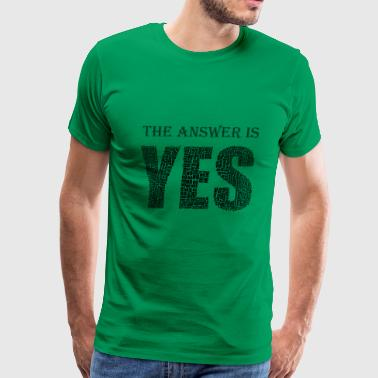 The answer is yes - Men's Premium T-Shirt