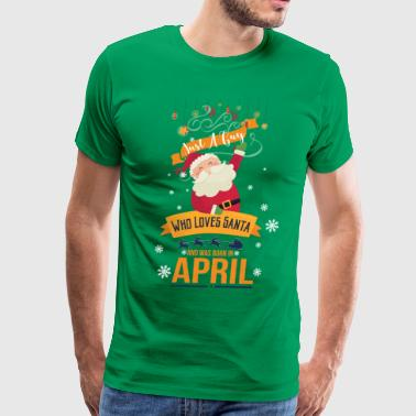 April Girl For just a guy who loves santa and was born in april - Men's Premium T-Shirt