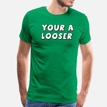 Looser Your A Looser - Men's Premium T-Shirt