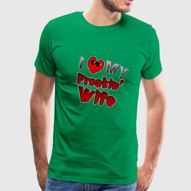 I Love My Freakin Wife from Sneables.com TM - Men's Premium T-Shirt