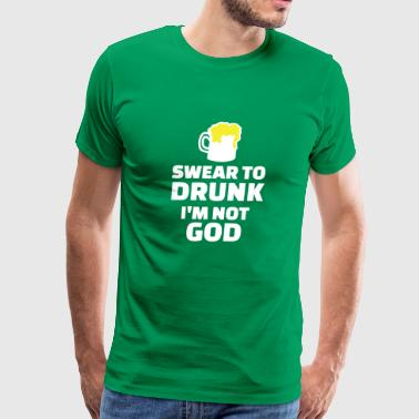 Swear To Be Drunk I m Not God - Men's Premium T-Shirt