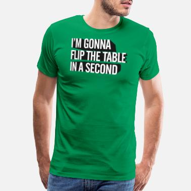 Flipping Tables I m Gonna Flip The Table In A Second - Men's Premium T-Shirt