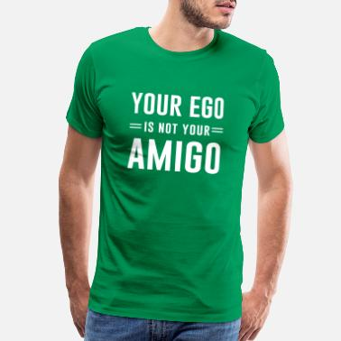 Ego Your ego is not your amigo - Men's Premium T-Shirt