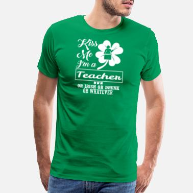 Irish Teacher Kiss Me Im Teacher Irish Drunk Whatever - Men's Premium T-Shirt