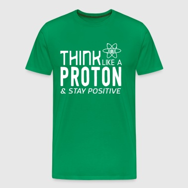 Think Like A Proton & Stay Positive - Men's Premium T-Shirt