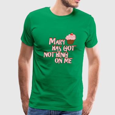 Mary Has Got Nothing On Me Funny - Men's Premium T-Shirt