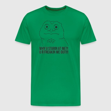 Funny Owl ➢ Why U Starin At Me? U R Freakin Me Out - Men's Premium T-Shirt