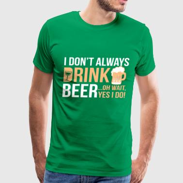I Dont Always Drink....Oh Wait Yes I Do - Men's Premium T-Shirt