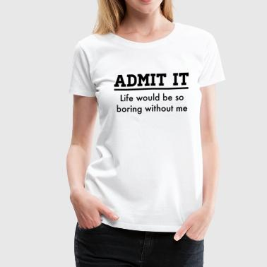 Admit it, life would be boring without me - Women's Premium T-Shirt