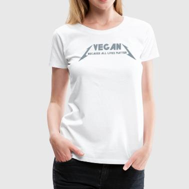 VEGAN - BECAUSE ALL LIVES MATTER - Women's Premium T-Shirt