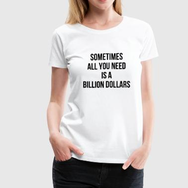 SOMETIMES ALL YOU NEED IS A BILLION DOLLARS - Women's Premium T-Shirt