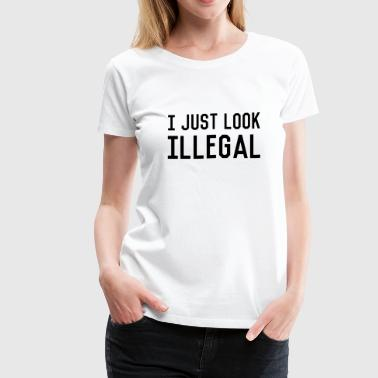 I just look illegal Women's T-Shirts - Women's Premium T-Shirt
