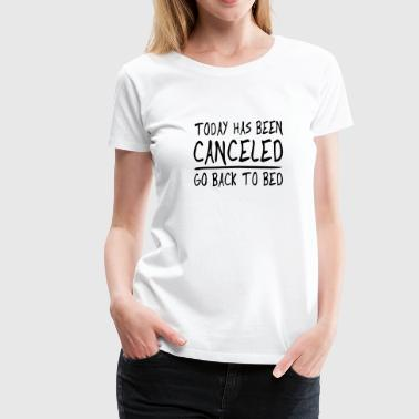 Today has been Canceled. Go back to bed - Women's Premium T-Shirt