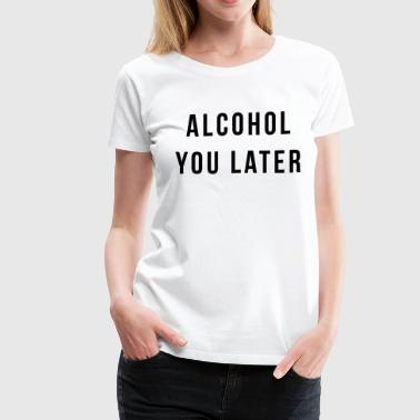 Alcohol You Later - Women's Premium T-Shirt
