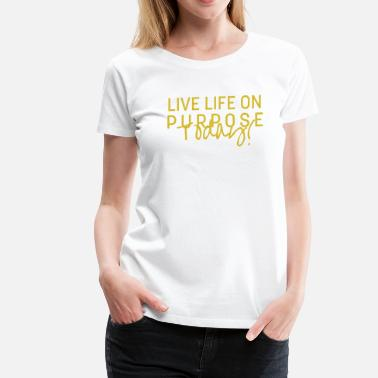 Purpose In Life Live Life On Purpose Today! - Women's Premium T-Shirt