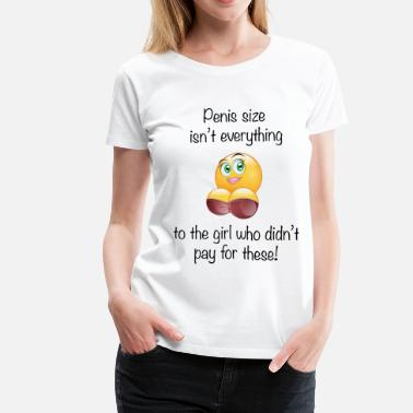 Breast Emoticon Penis Size Isnt Every Thing / Didn't Pay for These - Women's Premium T-Shirt