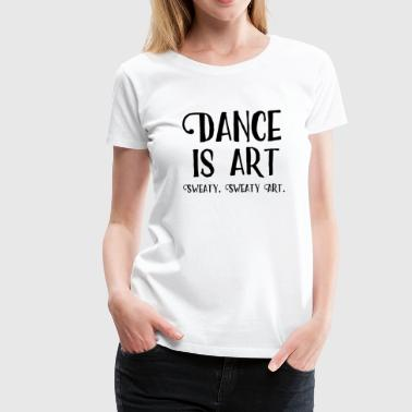 Funny Dance Saying Dance Is Art - Women's Premium T-Shirt