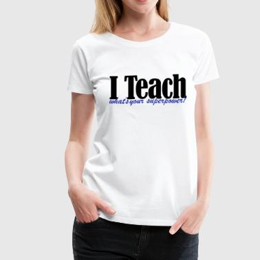I Teach Superpower - Women's Premium T-Shirt
