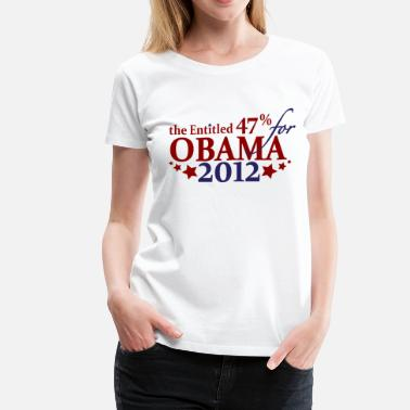 Entitled Entitled 47% for Obama 2012 - Women's Premium T-Shirt