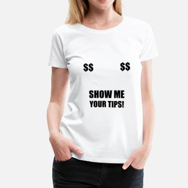 Tits Apparel Show Me Your Tips - Women's Premium T-Shirt