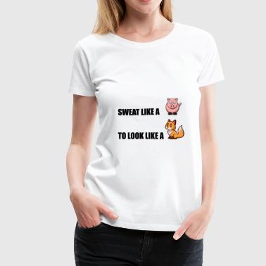 Sweat Like Pig Look Like - Women's Premium T-Shirt