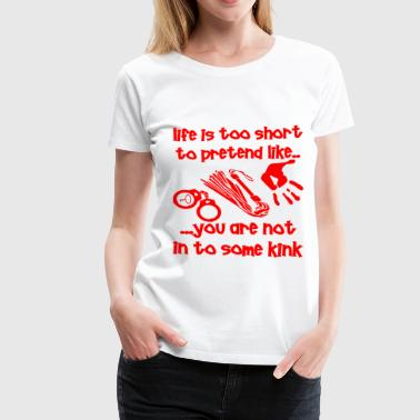 Kink Life Life Is Too Short To Pretend You Are Not Into Kink - Women's Premium T-Shirt