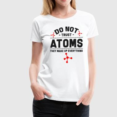 Chemistry Molecule Do Not Trust Atoms. They Make Up Everything - Women's Premium T-Shirt