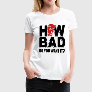 Boxing: How bad do you want it - Women's Premium T-Shirt